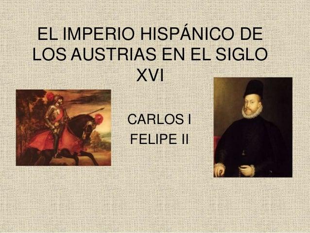 EL IMPERIO HISPÁNICO DE  LOS AUSTRIAS EN EL SIGLO  XVI  CARLOS I  FELIPE II