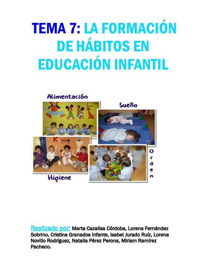 TEMA 7: LA FORMACIÓN   DE HÁBITOS EN EDUCACIÓN INFANTILRealizado por: Marta Cazallas Córdoba, Lorena FernándezSobrino, Cri...
