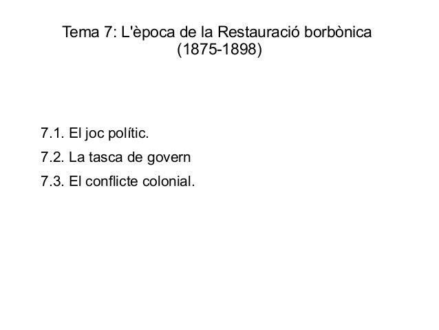 Tema 7: Lèpoca de la Restauració borbònica                  (1875-1898)7.1. El joc polític.7.2. La tasca de govern7.3. El ...