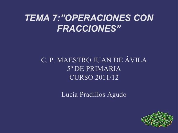 """C. P. MAESTRO JUAN DE ÁVILA 5º DE PRIMARIA CURSO 2011/12 Lucía Pradillos Agudo TEMA 7:""""OPERACIONES CON FRACCIONES"""""""