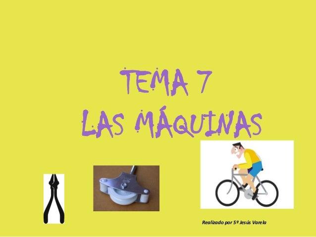TEMA 7LAS MÁQUINAS       Realizado por 5º Jesús Varela