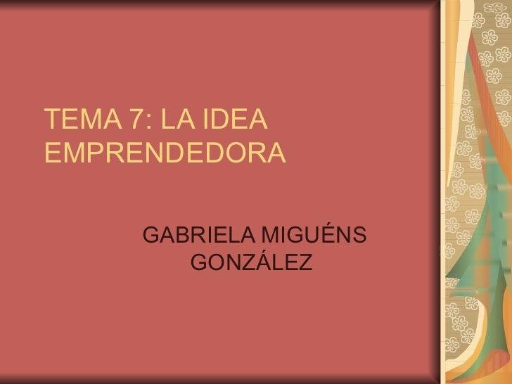 TEMA 7: LA IDEAEMPRENDEDORA      GABRIELA MIGUÉNS         GONZÁLEZ