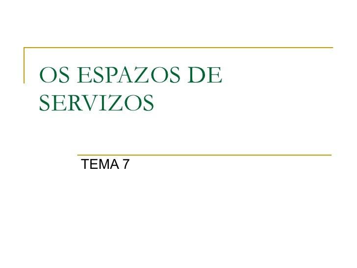 OS ESPAZOS DE SERVIZOS TEMA 7