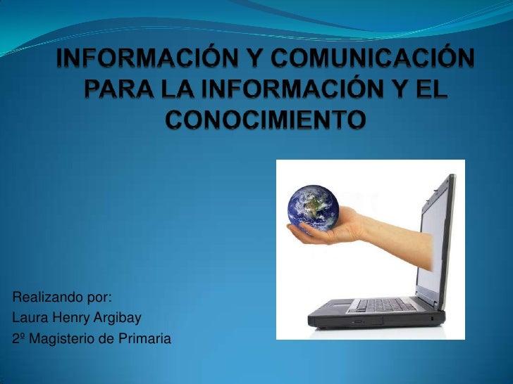INFORMACIÓN Y COMUNICACIÓN PARA LA INFORMACIÓN Y EL CONOCIMIENTO<br />Realizando por:<br />Laura Henry Argibay<br />2º Mag...