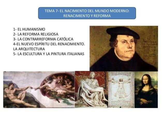 TEMA 7- EL NACIMIENTO DEL MUNDO MODERNO: RENACIMIENTO Y REFORMA 1- EL HUMANISMO 2- LA REFORMA RELIGIOSA 3- LA CONTRARREFOR...