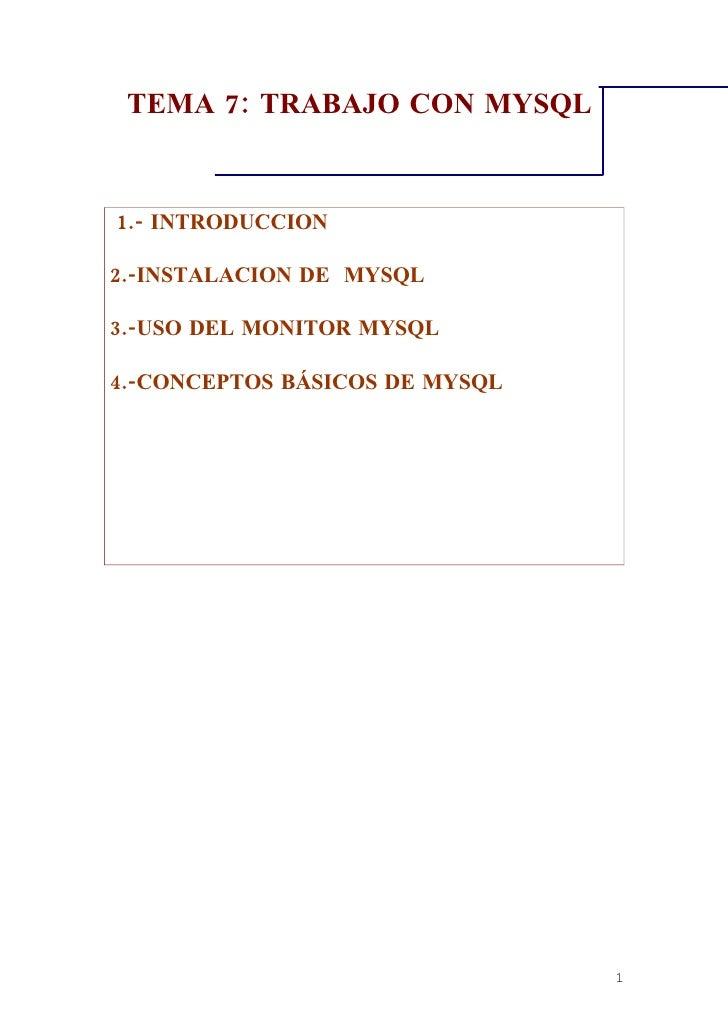 TEMA 7: TRABAJO CON MYSQL   1.- INTRODUCCION  2.-INSTALACION DE MYSQL  3.-USO DEL MONITOR MYSQL  4.-CONCEPTOS BÁSICOS DE M...