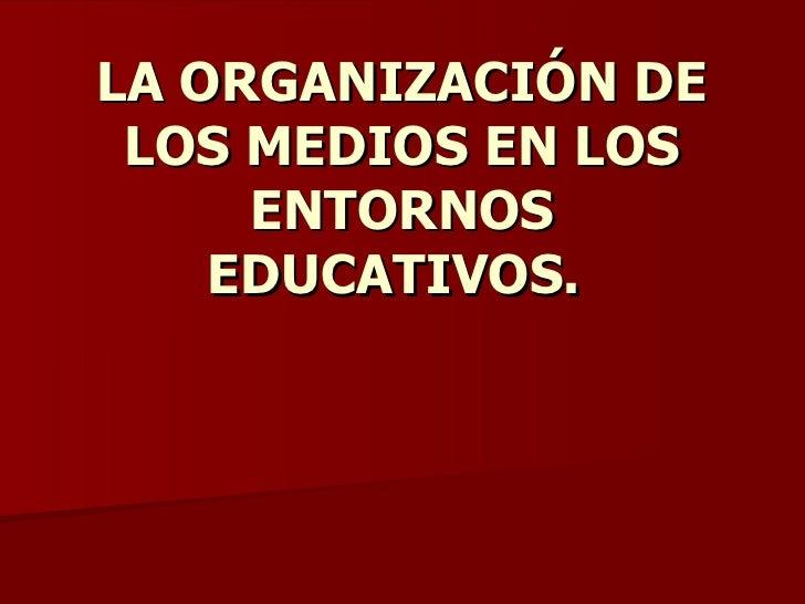 LA ORGANIZACIÓN DE LOS MEDIOS EN LOS ENTORNOS EDUCATIVOS.