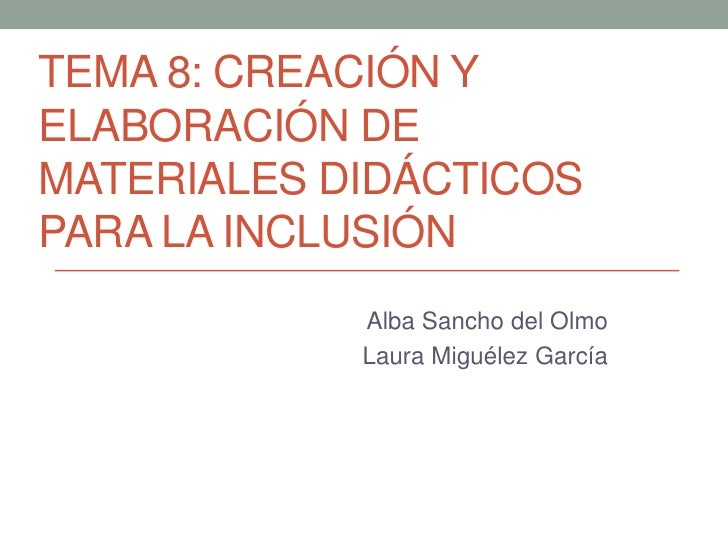 TEMA 8: CREACIÓN YELABORACIÓN DEMATERIALES DIDÁCTICOSPARA LA INCLUSIÓN            Alba Sancho del Olmo            Laura Mi...