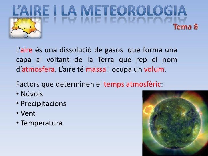 L'aire és una dissolució de gasos que forma unacapa al voltant de la Terra que rep el nomd'atmosfera. L'aire té massa i oc...