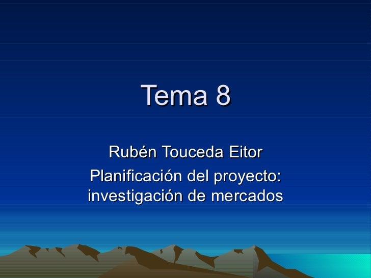 Tema 8   Rubén Touceda Eitor Planificación del proyecto:investigación de mercados