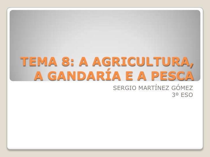 TEMA 8: A AGRICULTURA,  A GANDARÍA E A PESCA           SERGIO MARTÍNEZ GÓMEZ                           3º ESO