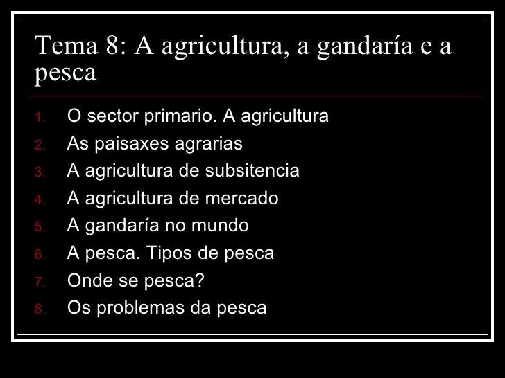 Tema 8: A agricultura, a gandaría e apesca1.   O sector primario. A agricultura2.   As paisaxes agrarias3.   A agricultura...