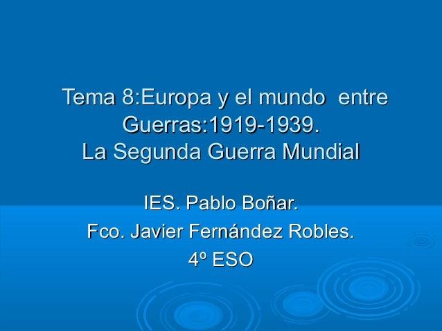 Tema 8:Europa y el mundo entreTema 8:Europa y el mundo entre Guerras:1919-1939.Guerras:1919-1939. La Segunda Guerra Mundia...