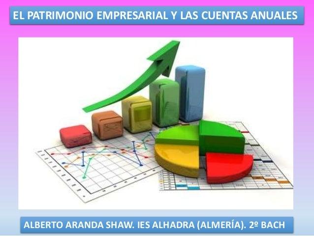 EL PATRIMONIO EMPRESARIAL Y LAS CUENTAS ANUALES ALBERTO ARANDA SHAW. IES ALHADRA (ALMERÍA). 2º BACH