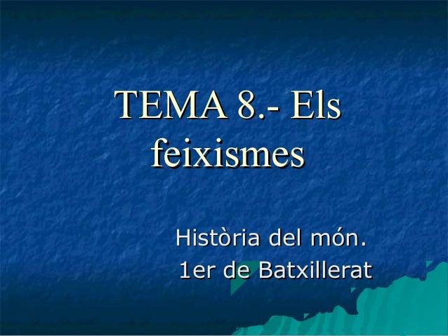 TEMA 8.- ElsTEMA 8.- Els feixismesfeixismes Història del món.Història del món. 1er de Batxillerat1er de Batxillerat