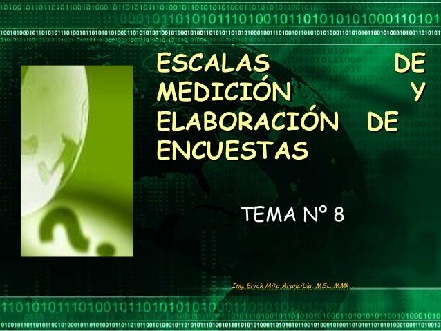 ESCALAS DEESCALAS DE MEDICIÓN YMEDICIÓN Y ELABORACIÓN DEELABORACIÓN DE ENCUESTASENCUESTAS Ing. Erick Mita Arancibia, MSc. ...