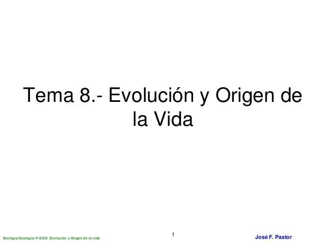 Biología Geología 4º ESO: Evolución y Origen de la vida José F. Pastor1 Tema 8.- Evolución y Origen de la Vida