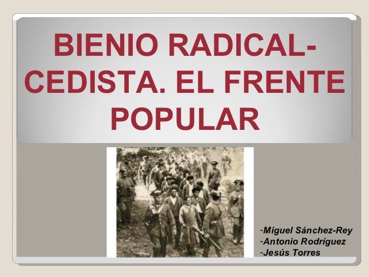 BIENIO RADICAL-CEDISTA. EL FRENTE POPULAR <ul><li>Miguel Sánchez-Rey </li></ul><ul><li>Antonio Rodríguez </li></ul><ul><li...
