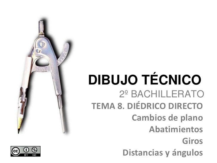 DIBUJO TÉCNICO <br />2º BACHILLERATO<br />TEMA 8. DIÉDRICO DIRECTO<br />Cambios de plano<br />Abatimientos<br />Giros<br /...