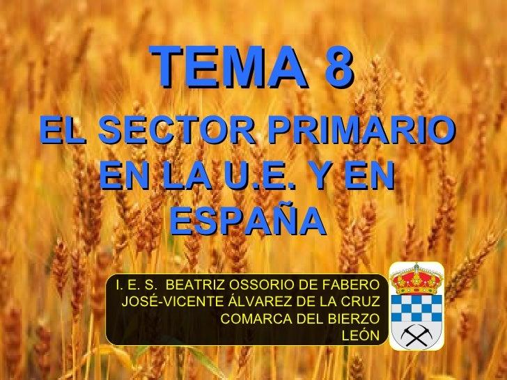 TEMA 8EL SECTOR PRIMARIO   EN LA U.E. Y EN      ESPAÑA   I. E. S. BEATRIZ OSSORIO DE FABERO    JOSÉ-VICENTE ÁLVAREZ DE LA ...
