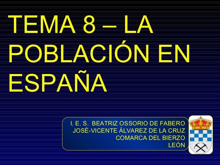 TEMA 8 – LA POBLACIÓN EN ESPAÑA I. E. S.  BEATRIZ OSSORIO DE FABERO JOSÉ-VICENTE ÁLVAREZ DE LA CRUZ COMARCA DEL BIERZO LEÓN