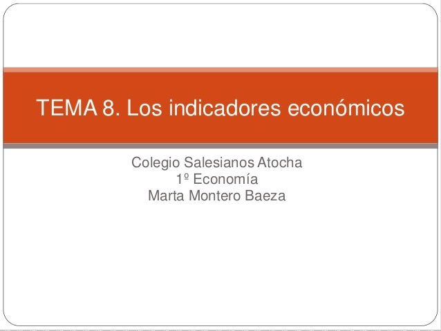 Colegio Salesianos Atocha 1º Economía Marta Montero Baeza TEMA 8. Los indicadores económicos