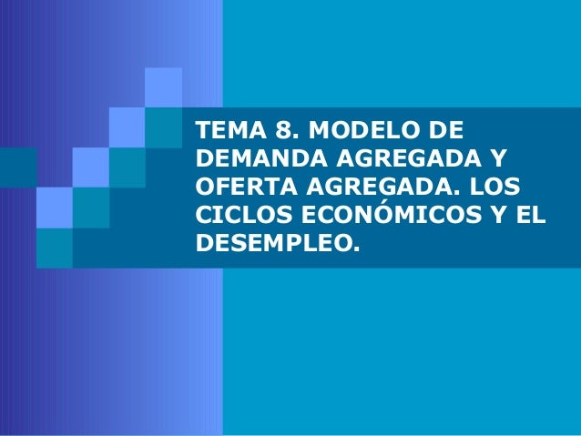 TEMA 8. MODELO DEDEMANDA AGREGADA YOFERTA AGREGADA. LOSCICLOS ECONÓMICOS Y ELDESEMPLEO.