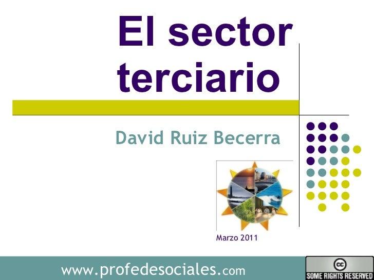 El sector terciario  David Ruiz Becerra  www .profedesociales. com Marzo 2011