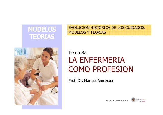 EVOLUCION HISTORICA DE LOS CUIDADOS. MODELOS Y TEORIAS Tema 8a LA ENFERMERIA Facultad de Ciencias de la Salud LA ENFERMERI...