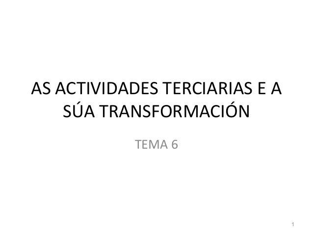 AS ACTIVIDADES TERCIARIAS E A SÚA TRANSFORMACIÓN TEMA 6 1