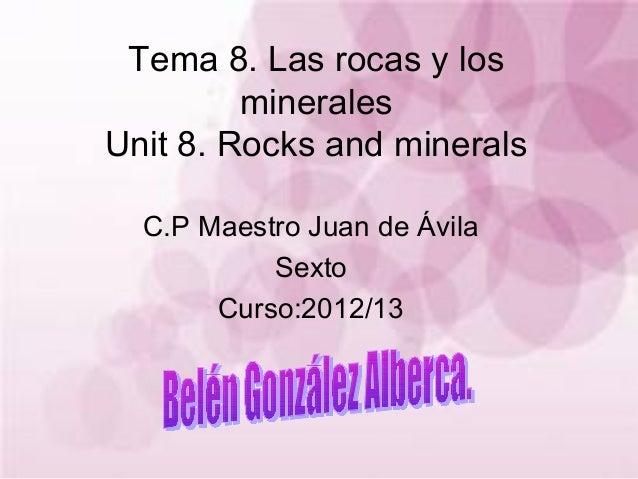 Tema 8. Las rocas y losmineralesUnit 8. Rocks and mineralsC.P Maestro Juan de ÁvilaSextoCurso:2012/13