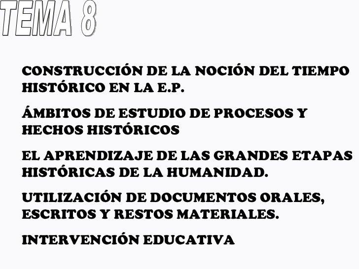TEMA 8 CONSTRUCCIÓN DE LA NOCIÓN DEL TIEMPO HISTÓRICO EN LA E.P. ÁMBITOS DE ESTUDIO DE PROCESOS Y HECHOS HISTÓRICOS EL APR...