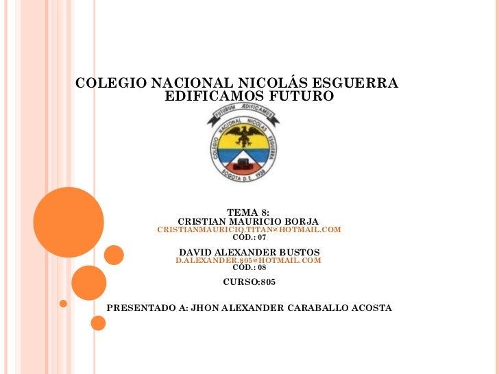 COLEGIO NACIONAL NICOLÁS ESGUERRA         EDIFICAMOS FUTURO                      TEMA 8:              CRISTIAN MAURICIO BO...