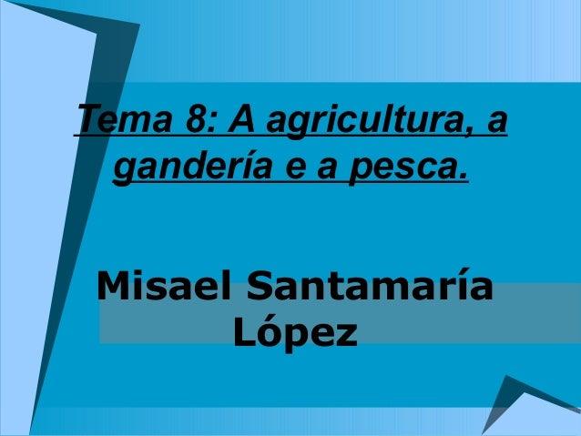 Tema 8: A agricultura, a  gandería e a pesca. Misael Santamaría       López
