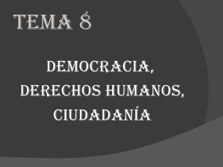 TEMA 8   DEMOCRACIA,DERECHOS HUMANOS,    CIUDADANÍA