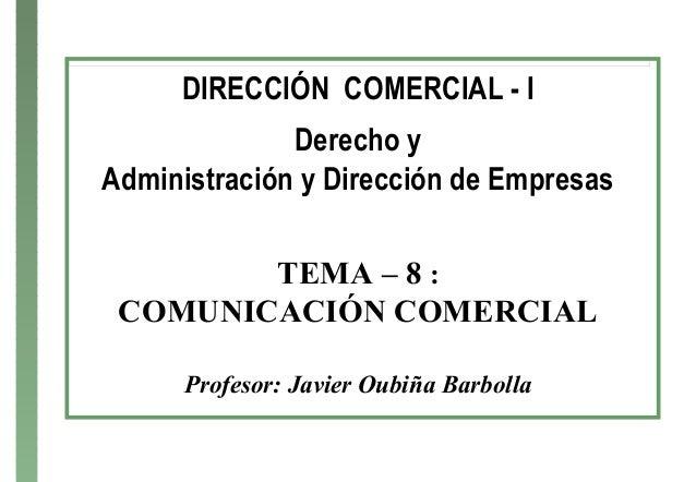 DIRECCIÓN COMERCIAL - I Derecho y Administración y Dirección de Empresas TEMA – 8 : COMUNICACIÓN COMERCIAL Profesor: Javie...