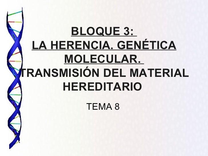 BLOQUE 3:  LA HERENCIA. GENÉTICA MOLECULAR.  TRANSMISIÓN DEL MATERIAL HEREDITARIO  TEMA 8
