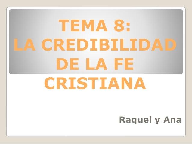 TEMA 8: LA CREDIBILIDAD DE LA FE CRISTIANA Raquel y Ana