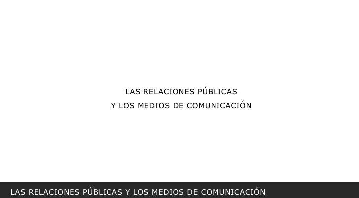 LAS RELACIONES PÚBLICAS Y LOS MEDIOS DE COMUNICACIÓN LAS RELACIONES PÚBLICAS Y LOS MEDIOS DE COMUNICACIÓN