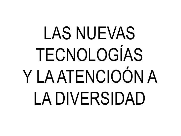 LAS NUEVAS TECNOLOGÍASY LA ATENCIOÓN A LA DIVERSIDAD<br />