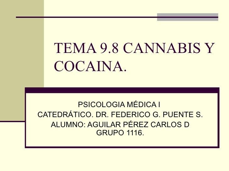 TEMA 9.8 CANNABIS Y COCAINA.  PSICOLOGIA MÉDICA I  CATEDRÁTICO. DR. FEDERICO G. PUENTE S. ALUMNO: AGUILAR PÉREZ CARLOS D G...