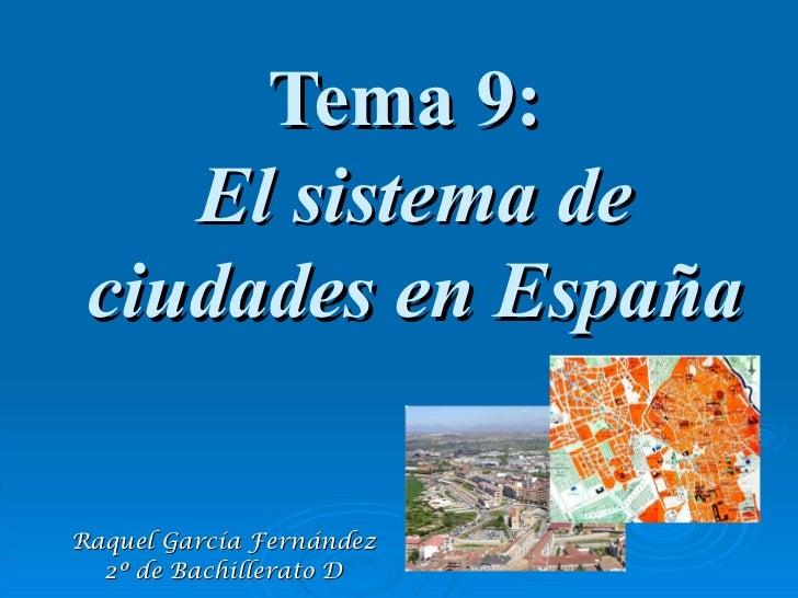Tema 9:    El sistema de ciudades en EspañaRaquel García Fernández  2º de Bachillerato D