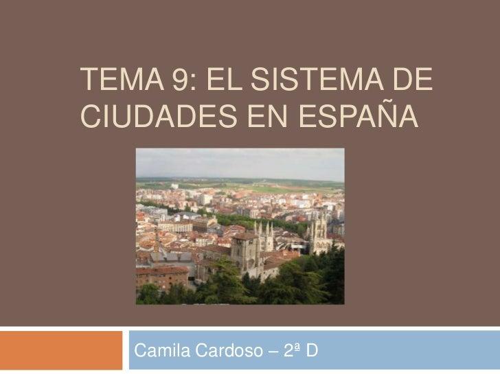 TEMA 9: EL SISTEMA DECIUDADES EN ESPAÑA   Camila Cardoso – 2ª D