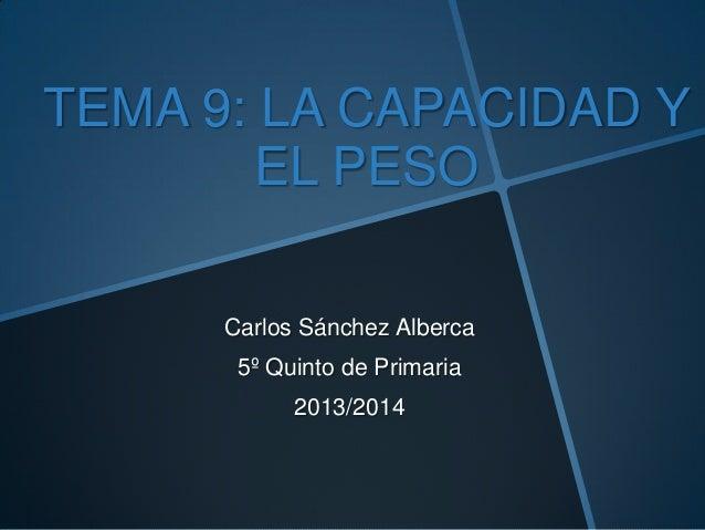 TEMA 9: LA CAPACIDAD Y EL PESO Carlos Sánchez Alberca 5º Quinto de Primaria 2013/2014