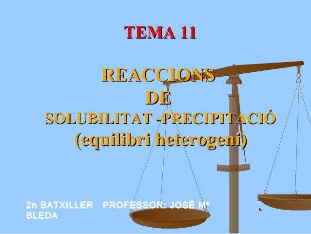TEMA 11TEMA 11 REACCIONSREACCIONS DEDE SOLUBILITAT -PRECIPITACIÓSOLUBILITAT -PRECIPITACIÓ (equilibri heterogeni)(equilibri...