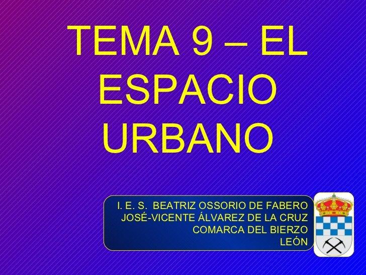TEMA 9 – EL ESPACIO URBANO I. E. S.  BEATRIZ OSSORIO DE FABERO JOSÉ-VICENTE ÁLVAREZ DE LA CRUZ COMARCA DEL BIERZO LEÓN