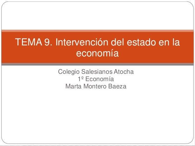 Colegio Salesianos Atocha 1º Economía Marta Montero Baeza TEMA 9. Intervención del estado en la economía
