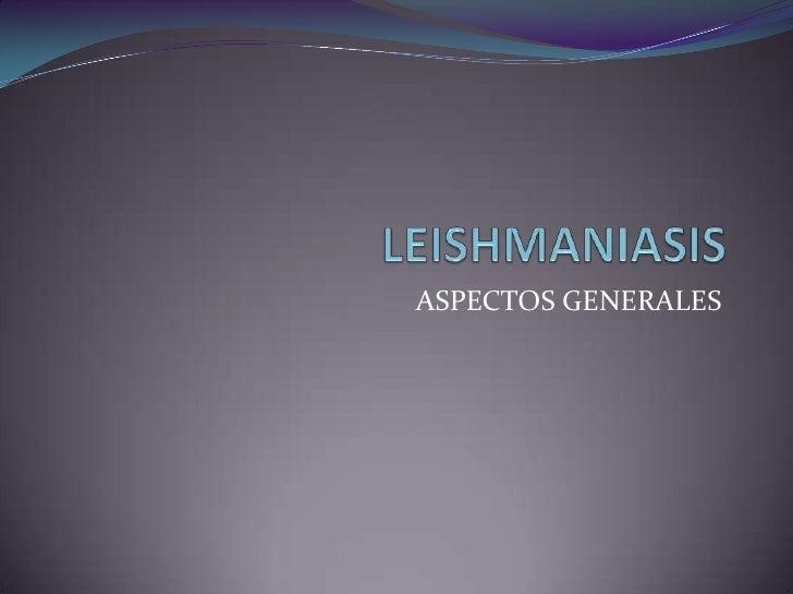 LEISHMANIASIS<br />ASPECTOS GENERALES <br />