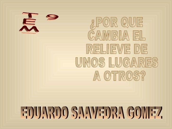 TEMA  9 ¿POR QUE  CAMBIA EL  RELIEVE DE  UNOS LUGARES A OTROS? EDUARDO SAAVEDRA GOMEZ