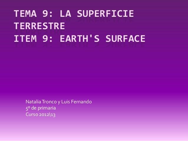 TEMA 9: LA SUPERFICIETERRESTREITEM 9: EARTHS SURFACE  Natalia Tronco y Luis Fernando  5º de primaria  Curso 201213